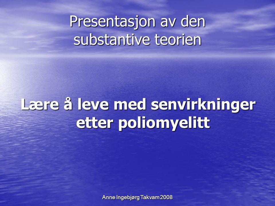 Anne Ingebjørg Takvam 2008 Presentasjon av den substantive teorien Lære å leve med senvirkninger etter poliomyelitt