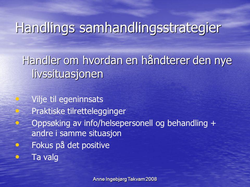 Anne Ingebjørg Takvam 2008 Handlings samhandlingsstrategier Handler om hvordan en håndterer den nye livssituasjonen Handler om hvordan en håndterer de