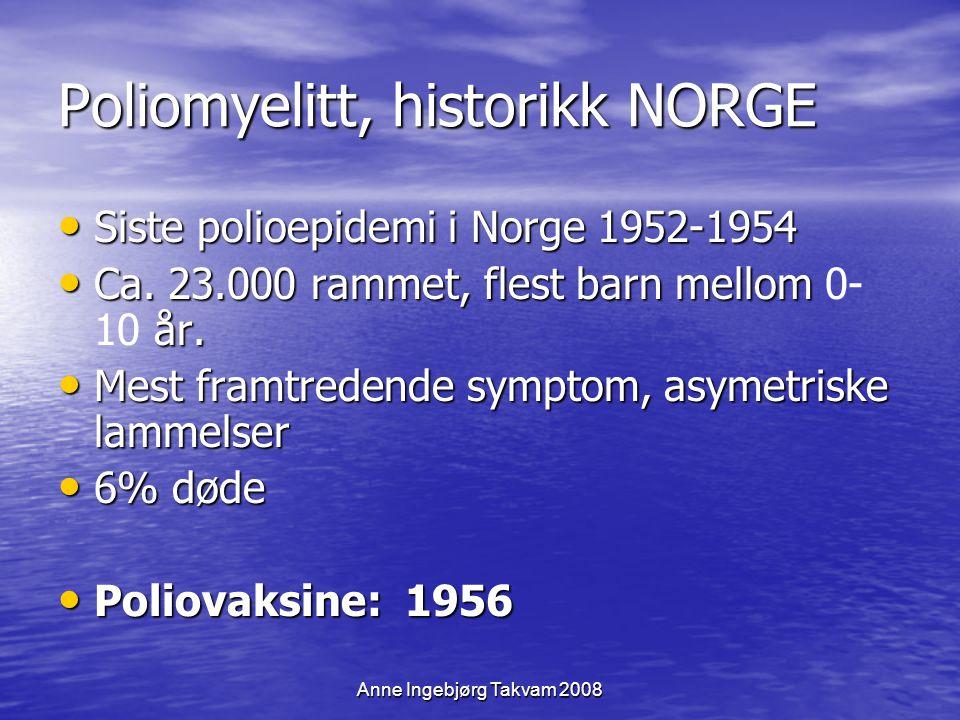 Anne Ingebjørg Takvam 2008 Poliomyelitt, historikk NORGE Siste polioepidemi i Norge 1952-1954 Siste polioepidemi i Norge 1952-1954 Ca. 23.000 rammet,