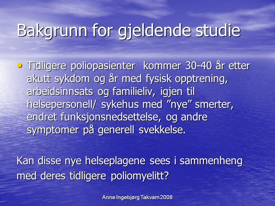 Anne Ingebjørg Takvam 2008 Bakgrunn for gjeldende studie Tidligere poliopasienter kommer 30-40 år etter akutt sykdom og år med fysisk opptrening, arbe