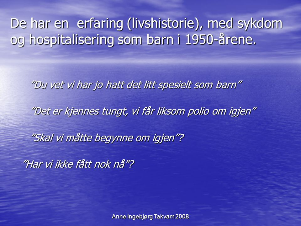 """Anne Ingebjørg Takvam 2008 De har en erfaring (livshistorie), med sykdom og hospitalisering som barn i 1950-årene. """"Du vet vi har jo hatt det litt spe"""