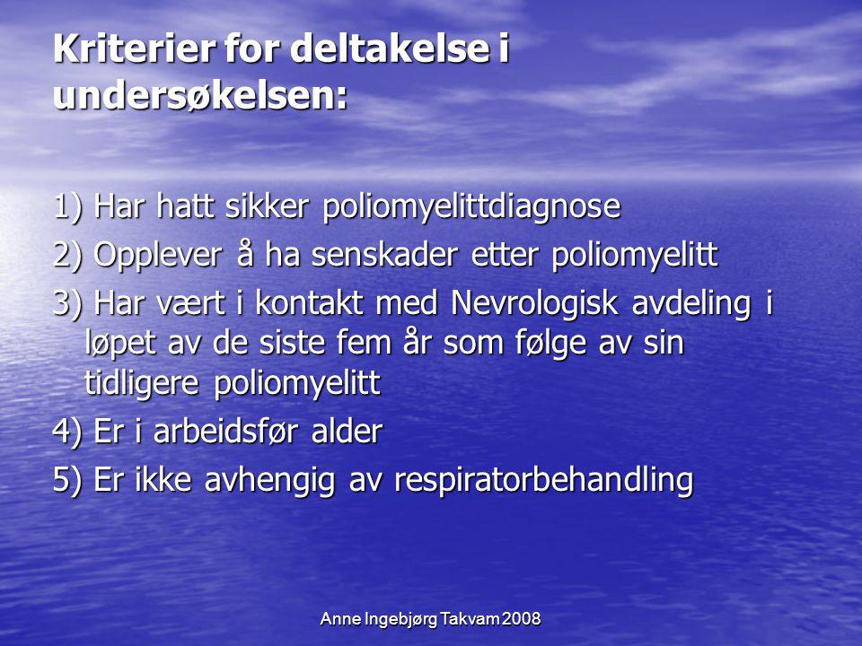 Anne Ingebjørg Takvam 2008 Kriterier for deltakelse i undersøkelsen: 1) Har hatt sikker poliomyelittdiagnose 2) Opplever å ha senskader etter poliomye