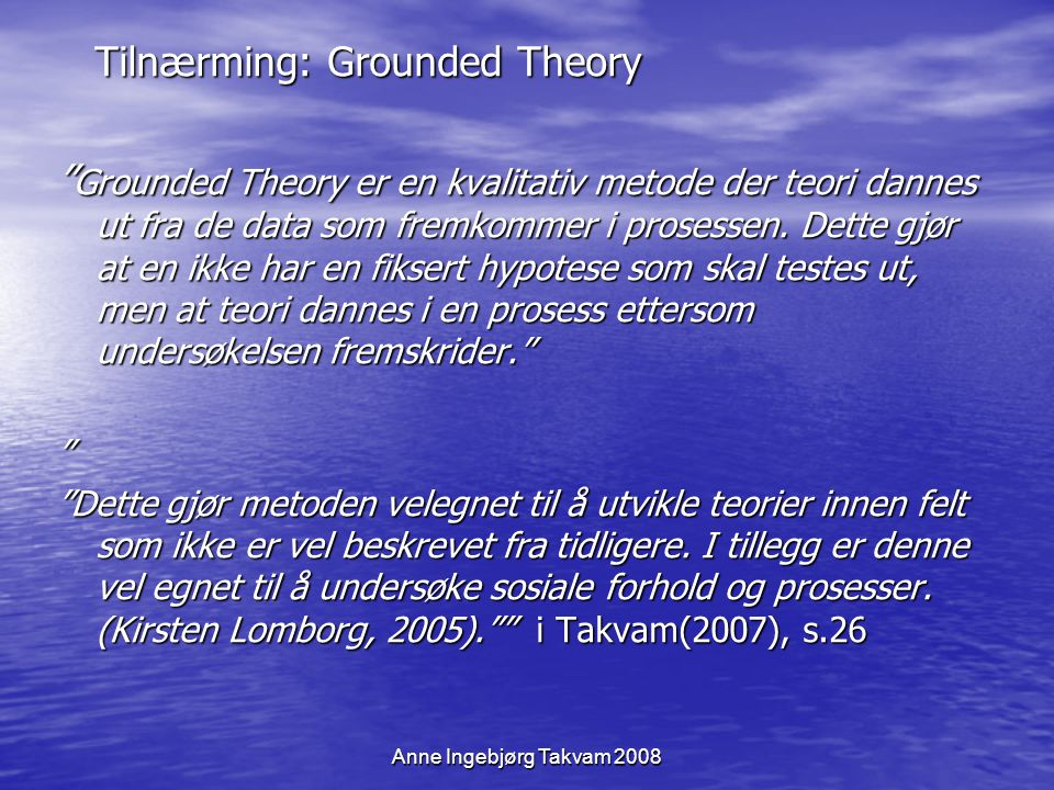 "Anne Ingebjørg Takvam 2008 Tilnærming: Grounded Theory Tilnærming: Grounded Theory "" Grounded Theory er en kvalitativ metode der teori dannes ut fra d"