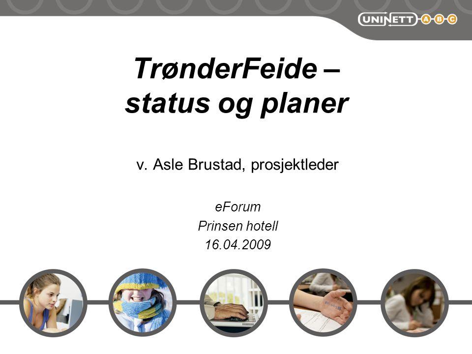 TrønderFeide – status og planer v. Asle Brustad, prosjektleder eForum Prinsen hotell 16.04.2009
