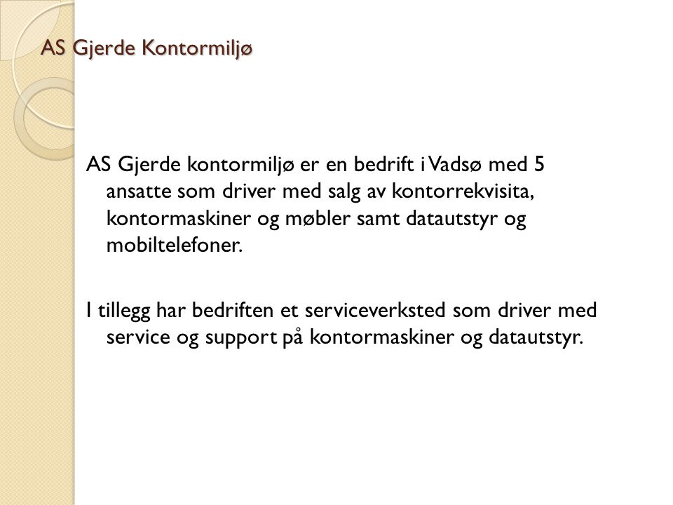 AS Gjerde Kontormiljø AS Gjerde kontormiljø er en bedrift i Vadsø med 5 ansatte som driver med salg av kontorrekvisita, kontormaskiner og møbler samt datautstyr og mobiltelefoner.