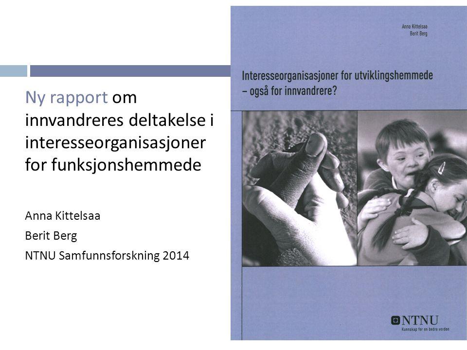 Ny rapport om innvandreres deltakelse i interesseorganisasjoner for funksjonshemmede Anna Kittelsaa Berit Berg NTNU Samfunnsforskning 2014