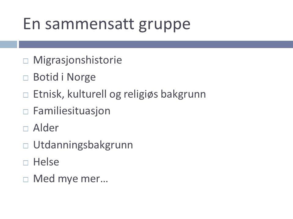 En sammensatt gruppe  Migrasjonshistorie  Botid i Norge  Etnisk, kulturell og religiøs bakgrunn  Familiesituasjon  Alder  Utdanningsbakgrunn  Helse  Med mye mer…