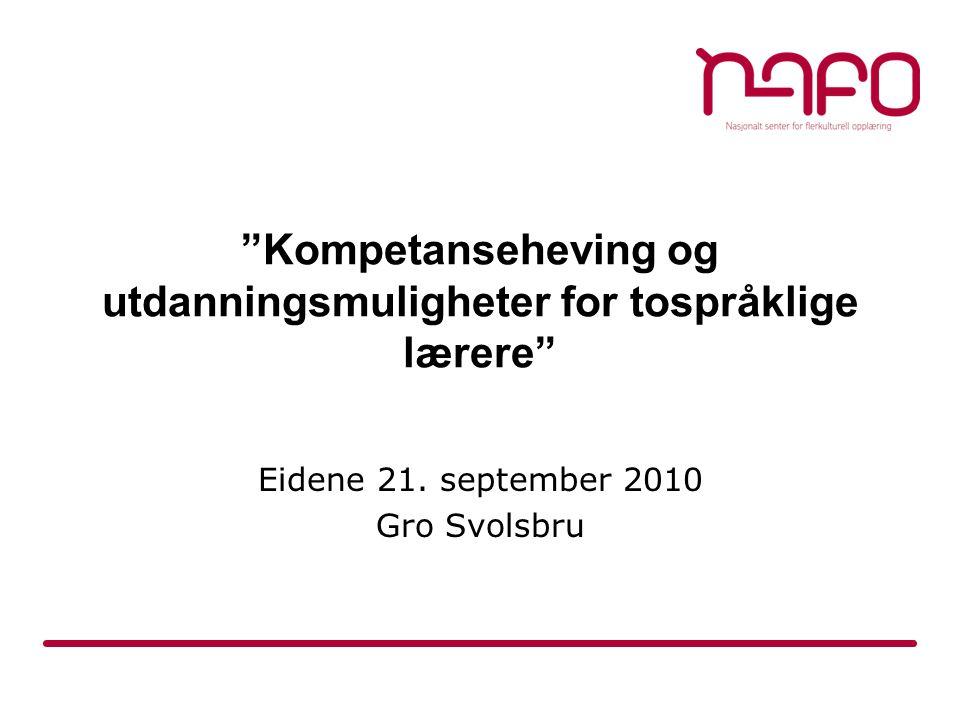 """""""Kompetanseheving og utdanningsmuligheter for tospråklige lærere"""" Eidene 21. september 2010 Gro Svolsbru"""