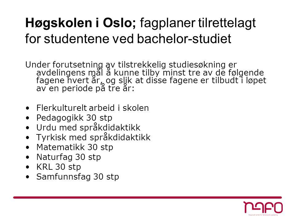 Høgskolen i Oslo; fagplaner tilrettelagt for studentene ved bachelor-studiet Under forutsetning av tilstrekkelig studiesøkning er avdelingens mål å kunne tilby minst tre av de følgende fagene hvert år, og slik at disse fagene er tilbudt i løpet av en periode på tre år: Flerkulturelt arbeid i skolen Pedagogikk 30 stp Urdu med språkdidaktikk Tyrkisk med språkdidaktikk Matematikk 30 stp Naturfag 30 stp KRL 30 stp Samfunnsfag 30 stp