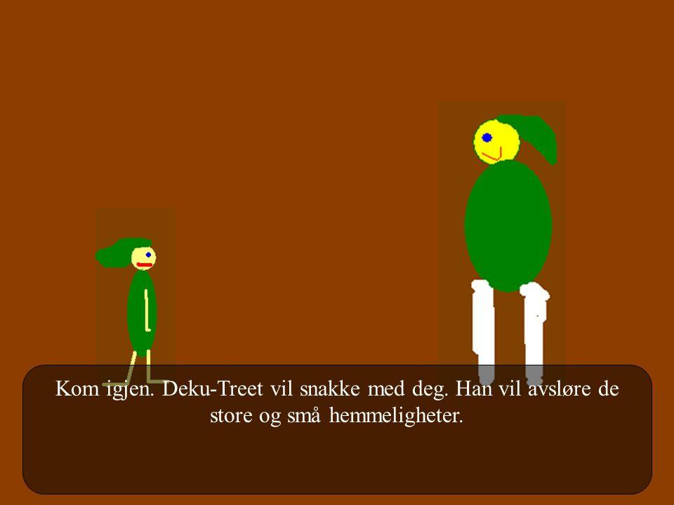 Kom igjen. Deku-Treet vil snakke med deg. Han vil avsløre de store og små hemmeligheter.