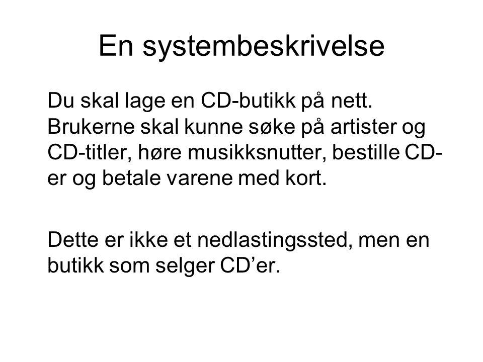 En systembeskrivelse Du skal lage en CD-butikk på nett. Brukerne skal kunne søke på artister og CD-titler, høre musikksnutter, bestille CD- er og beta