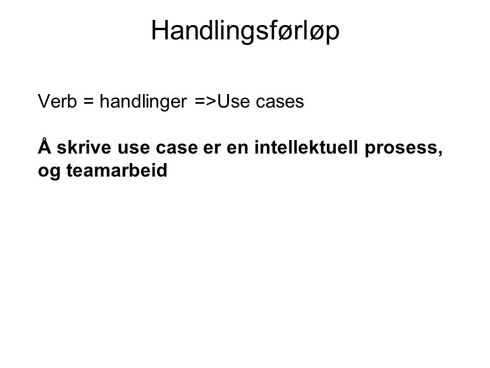 Handlingsførløp Verb = handlinger =>Use cases Å skrive use case er en intellektuell prosess, og teamarbeid