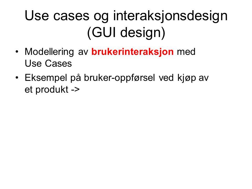 Use cases og interaksjonsdesign (GUI design) Modellering av brukerinteraksjon med Use Cases Eksempel på bruker-oppførsel ved kjøp av et produkt ->