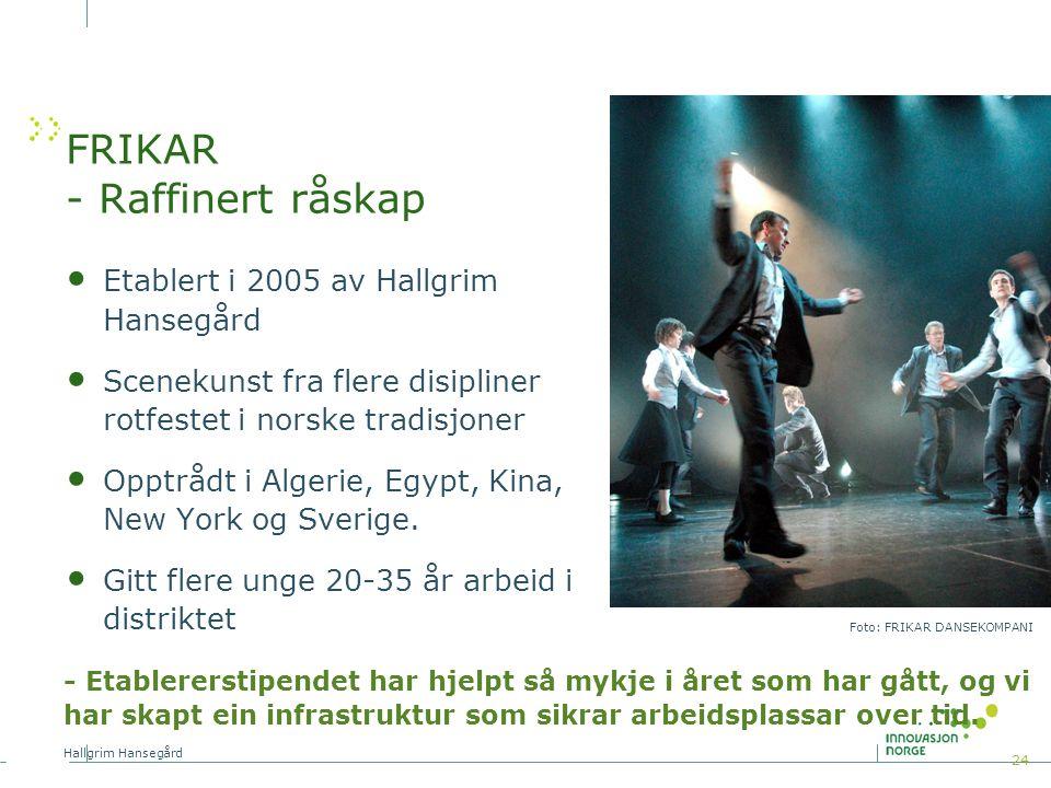 24 FRIKAR - Raffinert råskap Etablert i 2005 av Hallgrim Hansegård Scenekunst fra flere disipliner rotfestet i norske tradisjoner Opptrådt i Algerie, Egypt, Kina, New York og Sverige.