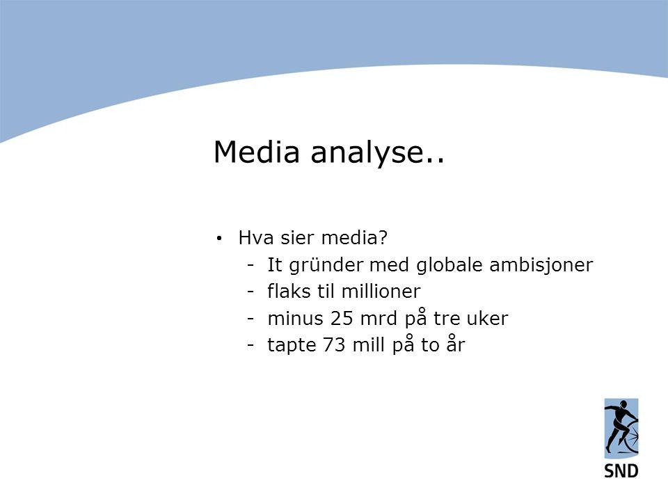 Media analyse..  Hva sier media? -It gründer med globale ambisjoner -flaks til millioner -minus 25 mrd på tre uker -tapte 73 mill på to år