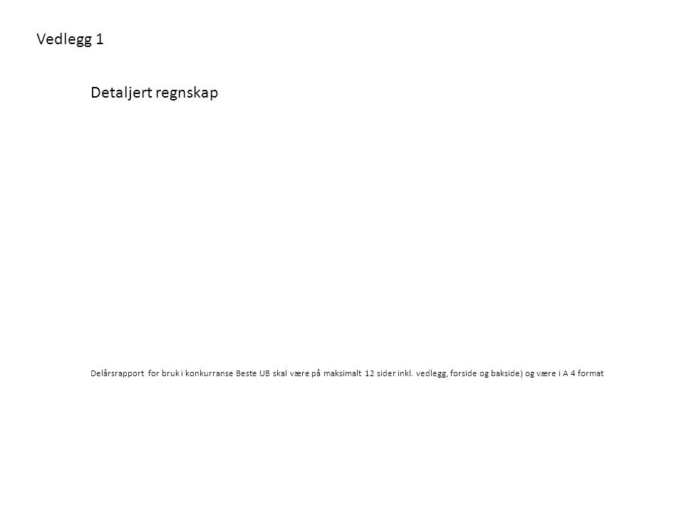 Vedlegg 1 Detaljert regnskap Delårsrapport for bruk i konkurranse Beste UB skal være på maksimalt 12 sider inkl. vedlegg, forside og bakside) og være