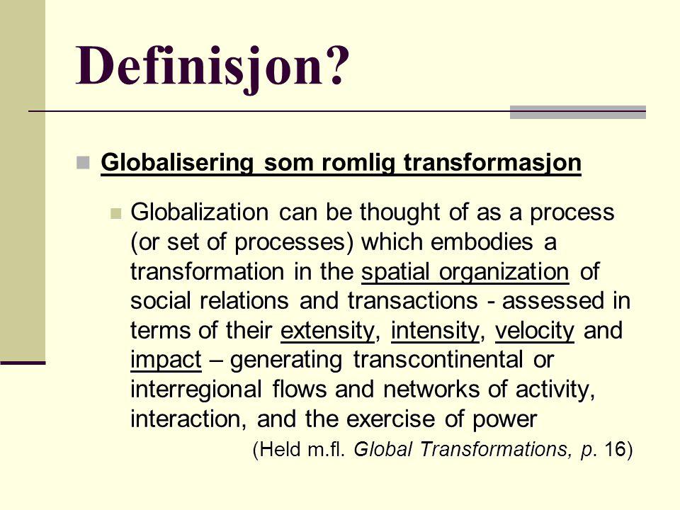 Hyper- globalisering Globaliserings- skepsis Transformasjon Globaliseringintegrasjon som økonomisk (ideal-type) Åpen og mange- dimensjonal endringsprosess Global økonomi: nettverk i produk- sjon, handel, finans Internasjonalisering og triadisering (regionalisering) Økonomisk de- og reterritorialisering Global nyliberal disiplinering gjennom marked og institusjoner Vedvarende makt til å regulere, skape og bruke globalisering De- og reterritoriali- sering av suverenitet, flerskala governance Vinnere og tapere, utjevning på sikt Marginalisering av utviklingsland Kompleks global sosial stratifisering Global forbrukskul- tur Reaktiv og aggressiv nasjonalisme De- og reterritoriali- sering av identitet Globalisering som realitet Globalisering som myte Globalisering som historisk prosess Konseptua- lisering Økonomiske endringer Statens rolle Sosiale endringer Kulturelle endringer Karakteri- stikk