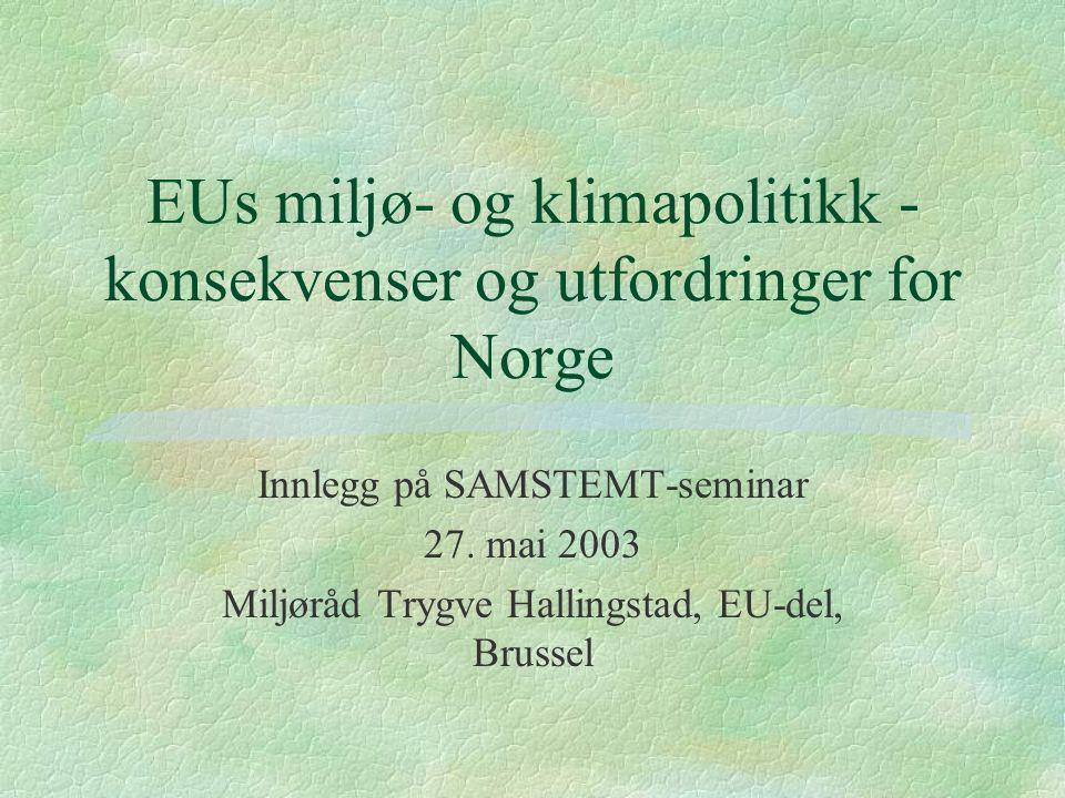 EUs miljø- og klimapolitikk - konsekvenser og utfordringer for Norge Innlegg på SAMSTEMT-seminar 27. mai 2003 Miljøråd Trygve Hallingstad, EU-del, Bru