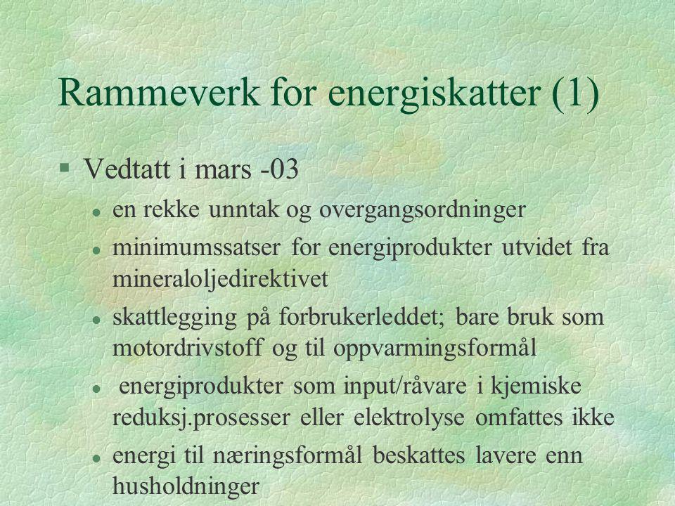 Rammeverk for energiskatter (1) §Vedtatt i mars -03 l en rekke unntak og overgangsordninger l minimumssatser for energiprodukter utvidet fra mineraloljedirektivet l skattlegging på forbrukerleddet; bare bruk som motordrivstoff og til oppvarmingsformål l energiprodukter som input/råvare i kjemiske reduksj.prosesser eller elektrolyse omfattes ikke l energi til næringsformål beskattes lavere enn husholdninger