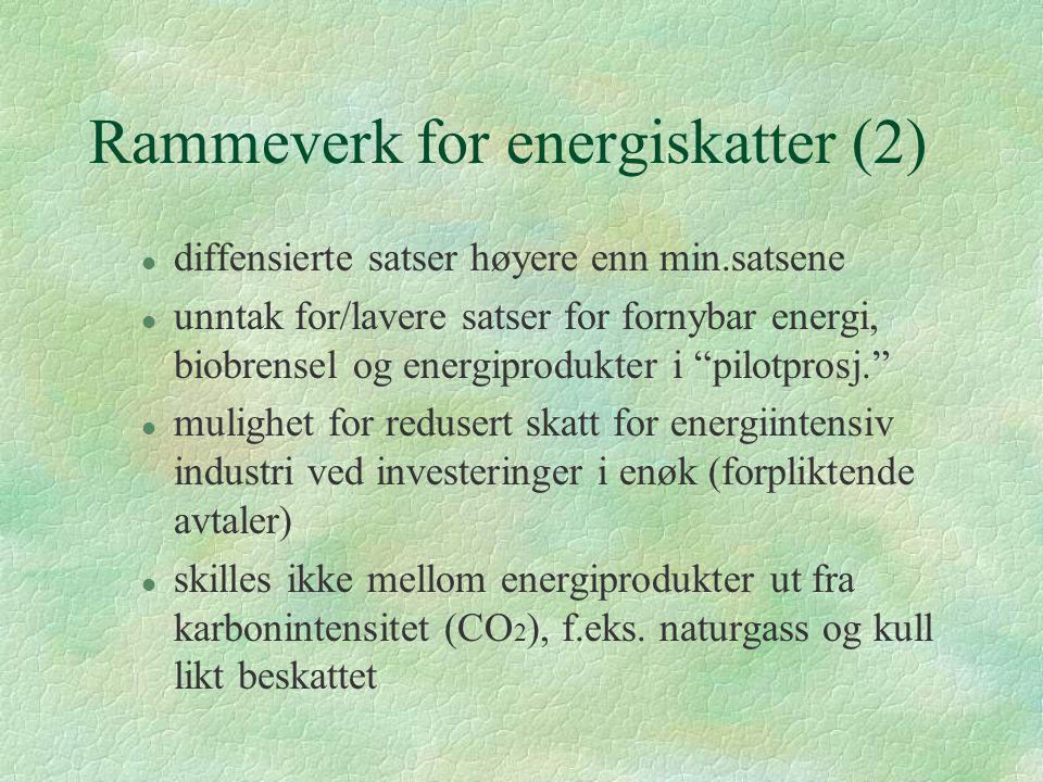 Rammeverk for energiskatter (2) l diffensierte satser høyere enn min.satsene l unntak for/lavere satser for fornybar energi, biobrensel og energiprodukter i pilotprosj. l mulighet for redusert skatt for energiintensiv industri ved investeringer i enøk (forpliktende avtaler) l skilles ikke mellom energiprodukter ut fra karbonintensitet (CO 2 ), f.eks.