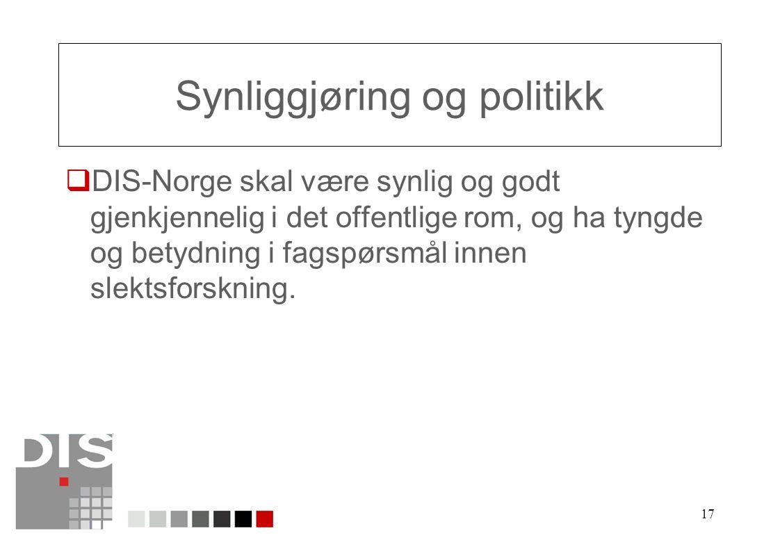 17 Synliggjøring og politikk  DIS-Norge skal være synlig og godt gjenkjennelig i det offentlige rom, og ha tyngde og betydning i fagspørsmål innen slektsforskning.