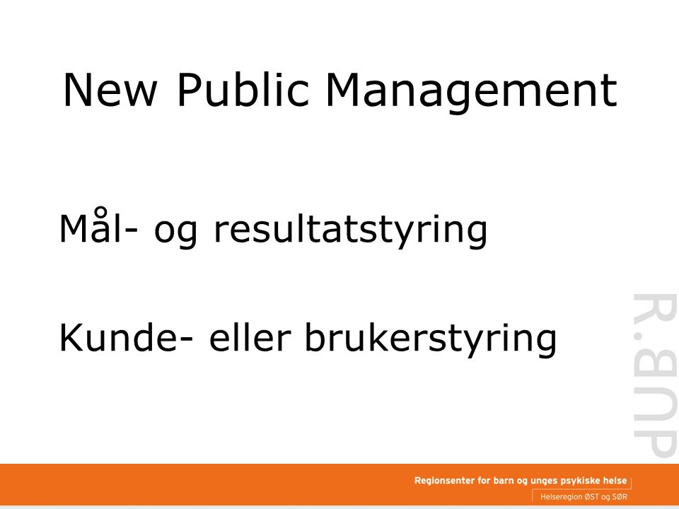 New Public Management Mål- og resultatstyring Kunde- eller brukerstyring