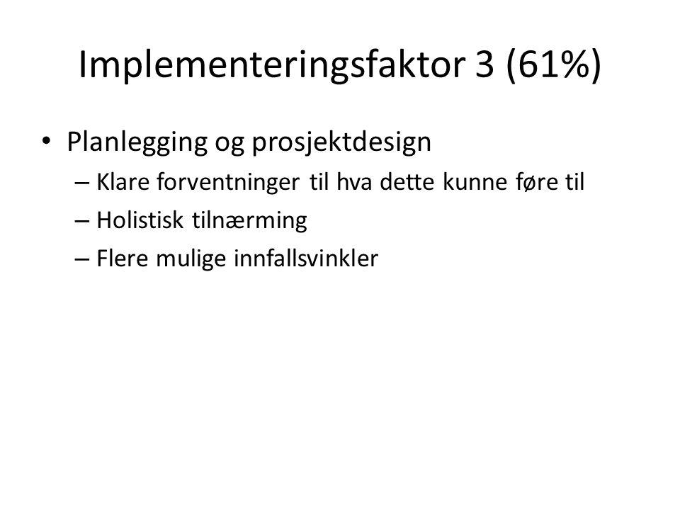 Implementeringsfaktor 3 (61%) Planlegging og prosjektdesign – Klare forventninger til hva dette kunne føre til – Holistisk tilnærming – Flere mulige innfallsvinkler