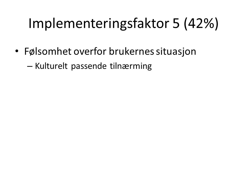 Implementeringsfaktor 5 (42%) Følsomhet overfor brukernes situasjon – Kulturelt passende tilnærming