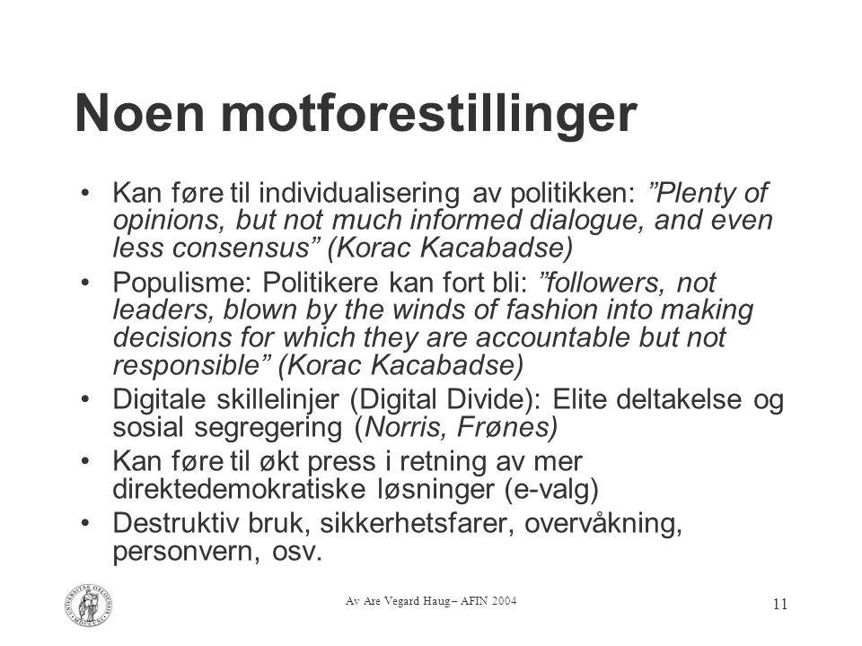 Av Are Vegard Haug – AFIN 2004 11 Noen motforestillinger Kan føre til individualisering av politikken: Plenty of opinions, but not much informed dialogue, and even less consensus (Korac Kacabadse) Populisme: Politikere kan fort bli: followers, not leaders, blown by the winds of fashion into making decisions for which they are accountable but not responsible (Korac Kacabadse) Digitale skillelinjer (Digital Divide): Elite deltakelse og sosial segregering (Norris, Frønes) Kan føre til økt press i retning av mer direktedemokratiske løsninger (e-valg) Destruktiv bruk, sikkerhetsfarer, overvåkning, personvern, osv.