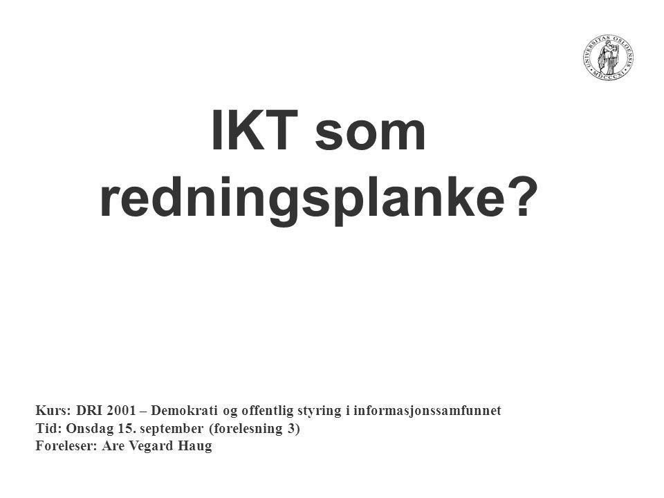IKT som redningsplanke? Kurs: DRI 2001 – Demokrati og offentlig styring i informasjonssamfunnet Tid: Onsdag 15. september (forelesning 3) Foreleser: A