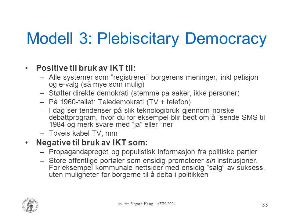 """Av Are Vegard Haug – AFIN 2004 33 Modell 3: Plebiscitary Democracy Positive til bruk av IKT til: –Alle systemer som """"registrerer"""" borgerens meninger,"""