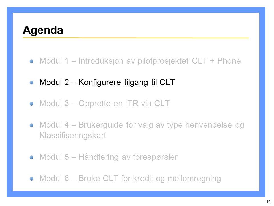 10 Agenda Modul 1 – Introduksjon av pilotprosjektet CLT + Phone Modul 2 – Konfigurere tilgang til CLT Modul 3 – Opprette en ITR via CLT Modul 4 – Brukerguide for valg av type henvendelse og Klassifiseringskart Modul 5 – Håndtering av forespørsler Modul 6 – Bruke CLT for kredit og mellomregning