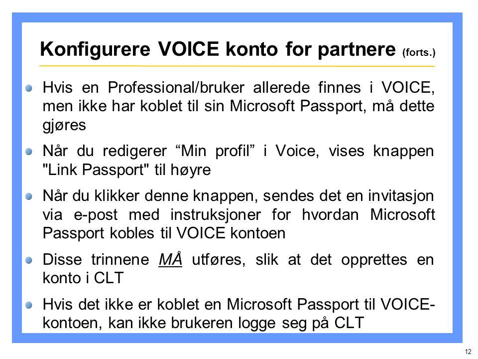 12 Hvis en Professional/bruker allerede finnes i VOICE, men ikke har koblet til sin Microsoft Passport, må dette gjøres Når du redigerer Min profil i Voice, vises knappen Link Passport til høyre Når du klikker denne knappen, sendes det en invitasjon via e-post med instruksjoner for hvordan Microsoft Passport kobles til VOICE kontoen Disse trinnene MÅ utføres, slik at det opprettes en konto i CLT Hvis det ikke er koblet en Microsoft Passport til VOICE- kontoen, kan ikke brukeren logge seg på CLT Konfigurere VOICE konto for partnere (forts.)