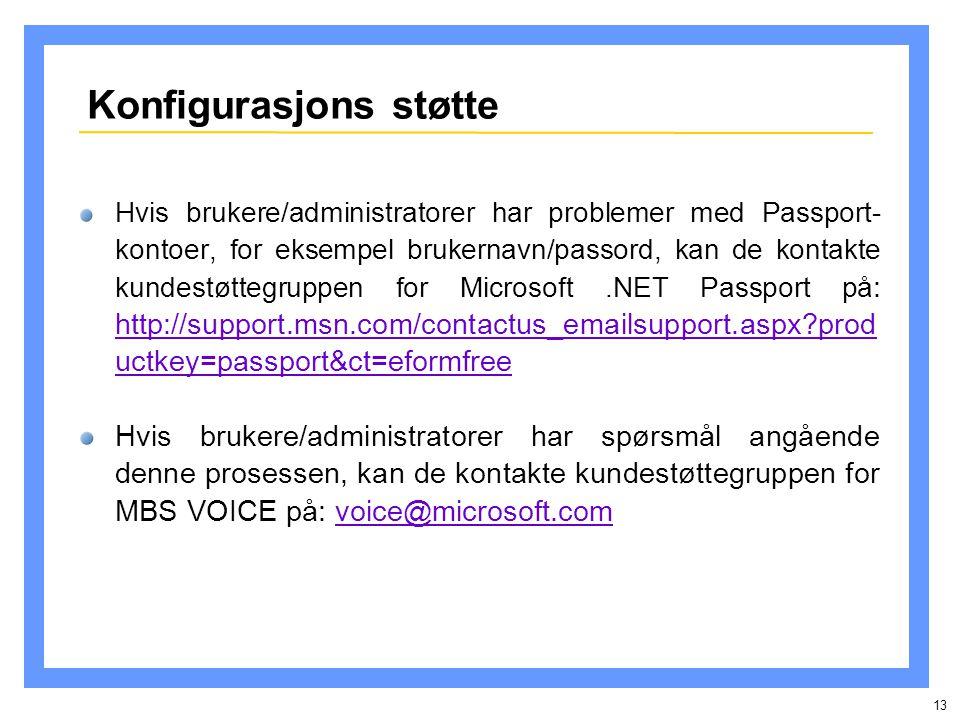 13 Konfigurasjons støtte Hvis brukere/administratorer har problemer med Passport- kontoer, for eksempel brukernavn/passord, kan de kontakte kundestøttegruppen for Microsoft.NET Passport på : http://support.msn.com/contactus_emailsupport.aspx prod uctkey=passport&ct=eformfree http://support.msn.com/contactus_emailsupport.aspx prod uctkey=passport&ct=eformfree Hvis brukere/administratorer har spørsmål angående denne prosessen, kan de kontakte kundestøttegruppen for MBS VOICE på: voice@microsoft.comvoice@microsoft.com
