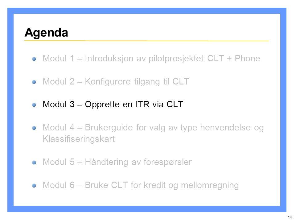 14 Agenda Modul 1 – Introduksjon av pilotprosjektet CLT + Phone Modul 2 – Konfigurere tilgang til CLT Modul 3 – Opprette en ITR via CLT Modul 4 – Brukerguide for valg av type henvendelse og Klassifiseringskart Modul 5 – Håndtering av forespørsler Modul 6 – Bruke CLT for kredit og mellomregning