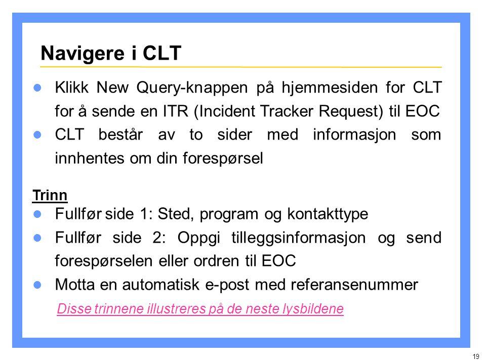 19 Navigere i CLT Fullfør side 1: Sted, program og kontakttype Fullfør side 2: Oppgi tilleggsinformasjon og send forespørselen eller ordren til EOC Motta en automatisk e-post med referansenummer Disse trinnene illustreres på de neste lysbildene Trinn Klikk New Query-knappen på hjemmesiden for CLT for å sende en ITR (Incident Tracker Request) til EOC CLT består av to sider med informasjon som innhentes om din forespørsel