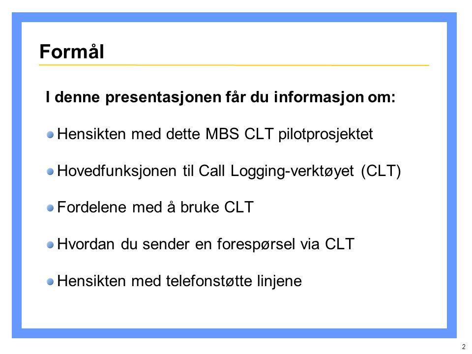 2 Formål I denne presentasjonen får du informasjon om: Hensikten med dette MBS CLT pilotprosjektet Hovedfunksjonen til Call Logging-verktøyet (CLT) Fordelene med å bruke CLT Hvordan du sender en forespørsel via CLT Hensikten med telefonstøtte linjene