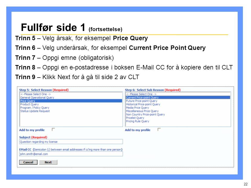 22 Fullfør side 1 (fortsettelse) Trinn 5 – Velg årsak, for eksempel Price Query Trinn 6 – Velg underårsak, for eksempel Current Price Point Query Trinn 7 – Oppgi emne (obligatorisk) Trinn 8 – Oppgi en e-postadresse i boksen E-Mail CC for å kopiere den til CLT Trinn 9 – Klikk Next for å gå til side 2 av CLT