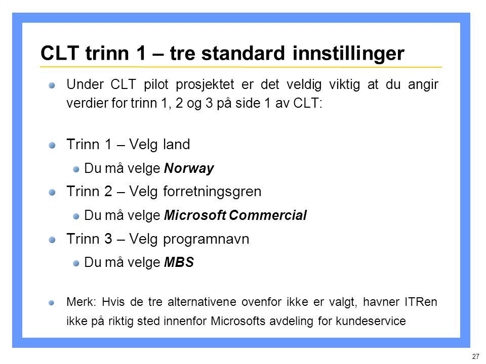27 CLT trinn 1 – tre standard innstillinger Under CLT pilot prosjektet er det veldig viktig at du angir verdier for trinn 1, 2 og 3 på side 1 av CLT: Trinn 1 – Velg land Du må velge Norway Trinn 2 – Velg forretningsgren Du må velge Microsoft Commercial Trinn 3 – Velg programnavn Du må velge MBS Merk: Hvis de tre alternativene ovenfor ikke er valgt, havner ITRen ikke på riktig sted innenfor Microsofts avdeling for kundeservice