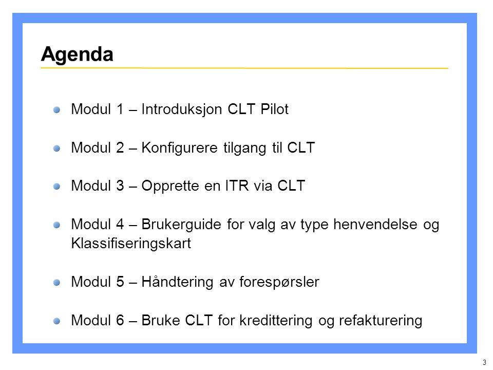 3 Agenda Modul 1 – Introduksjon CLT Pilot Modul 2 – Konfigurere tilgang til CLT Modul 3 – Opprette en ITR via CLT Modul 4 – Brukerguide for valg av type henvendelse og Klassifiseringskart Modul 5 – Håndtering av forespørsler Modul 6 – Bruke CLT for kredittering og refakturering