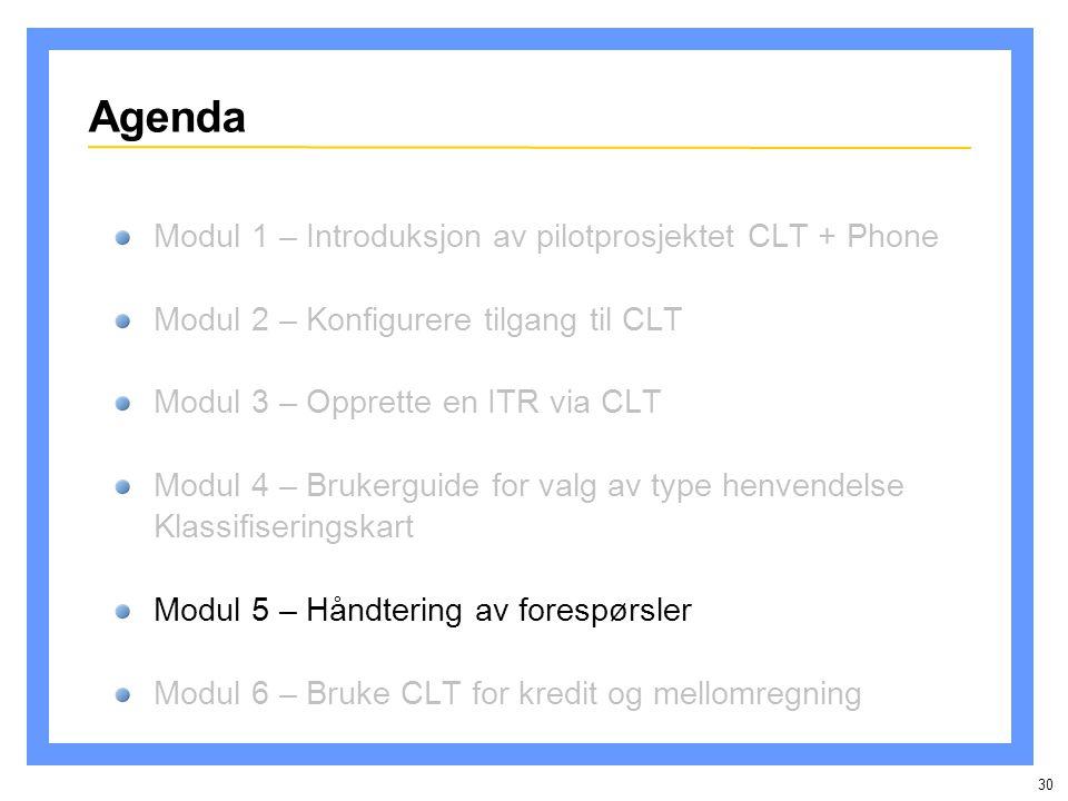 30 Agenda Modul 1 – Introduksjon av pilotprosjektet CLT + Phone Modul 2 – Konfigurere tilgang til CLT Modul 3 – Opprette en ITR via CLT Modul 4 – Brukerguide for valg av type henvendelse Klassifiseringskart Modul 5 – Håndtering av forespørsler Modul 6 – Bruke CLT for kredit og mellomregning