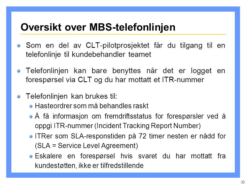 33 Oversikt over MBS-telefonlinjen Som en del av CLT-pilotprosjektet får du tilgang til en telefonlinje til kundebehandler teamet Telefonlinjen kan bare benyttes når det er logget en forespørsel via CLT og du har mottatt et ITR-nummer Telefonlinjen kan brukes til: Hasteordrer som må behandles raskt Å få informasjon om fremdriftsstatus for forespørsler ved å oppgi ITR-nummer (Incident Tracking Report Number) ITRer som SLA-responstiden på 72 timer nesten er nådd for (SLA = Service Level Agreement) Eskalere en forespørsel hvis svaret du har mottatt fra kundestøtten, ikke er tilfredstillende