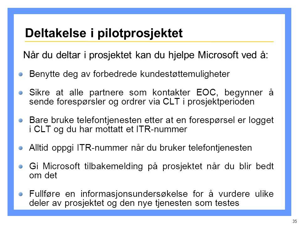 35 Når du deltar i prosjektet kan du hjelpe Microsoft ved å: Benytte deg av forbedrede kundestøttemuligheter Sikre at alle partnere som kontakter EOC, begynner å sende forespørsler og ordrer via CLT i prosjektperioden Bare bruke telefontjenesten etter at en forespørsel er logget i CLT og du har mottatt et ITR-nummer Alltid oppgi ITR-nummer når du bruker telefontjenesten Gi Microsoft tilbakemelding på prosjektet når du blir bedt om det Fullføre en informasjonsundersøkelse for å vurdere ulike deler av prosjektet og den nye tjenesten som testes Deltakelse i pilotprosjektet