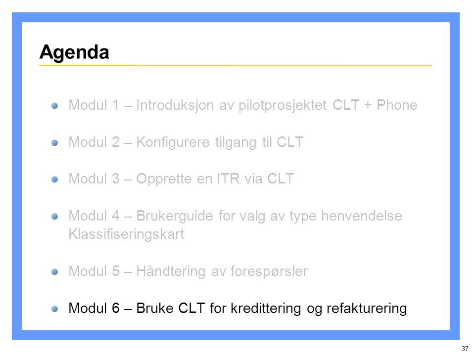 37 Agenda Modul 1 – Introduksjon av pilotprosjektet CLT + Phone Modul 2 – Konfigurere tilgang til CLT Modul 3 – Opprette en ITR via CLT Modul 4 – Brukerguide for valg av type henvendelse Klassifiseringskart Modul 5 – Håndtering av forespørsler Modul 6 – Bruke CLT for kredittering og refakturering
