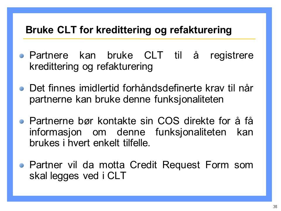 38 Bruke CLT for kredittering og refakturering Partnere kan bruke CLT til å registrere kredittering og refakturering Det finnes imidlertid forhåndsdefinerte krav til når partnerne kan bruke denne funksjonaliteten Partnerne bør kontakte sin COS direkte for å få informasjon om denne funksjonaliteten kan brukes i hvert enkelt tilfelle.
