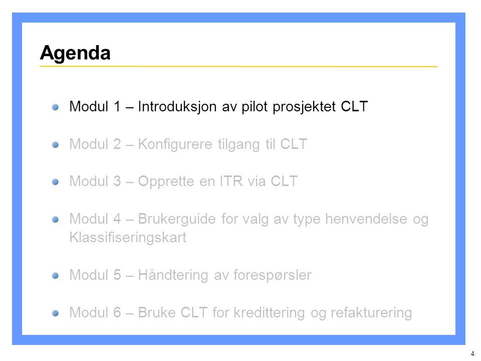 4 Agenda Modul 1 – Introduksjon av pilot prosjektet CLT Modul 2 – Konfigurere tilgang til CLT Modul 3 – Opprette en ITR via CLT Modul 4 – Brukerguide for valg av type henvendelse og Klassifiseringskart Modul 5 – Håndtering av forespørsler Modul 6 – Bruke CLT for kredittering og refakturering