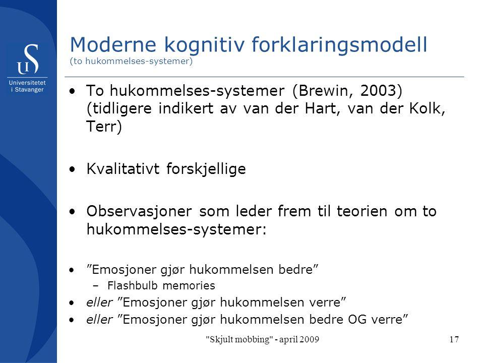 Skjult mobbing - april 200917 Moderne kognitiv forklaringsmodell (to hukommelses-systemer) To hukommelses-systemer (Brewin, 2003) (tidligere indikert av van der Hart, van der Kolk, Terr) Kvalitativt forskjellige Observasjoner som leder frem til teorien om to hukommelses-systemer: Emosjoner gjør hukommelsen bedre –Flashbulb memories eller Emosjoner gjør hukommelsen verre eller Emosjoner gjør hukommelsen bedre OG verre