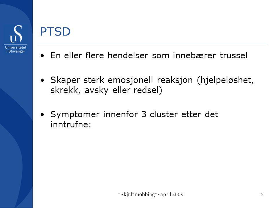 Skjult mobbing - april 20095 PTSD En eller flere hendelser som innebærer trussel Skaper sterk emosjonell reaksjon (hjelpeløshet, skrekk, avsky eller redsel) Symptomer innenfor 3 cluster etter det inntrufne: