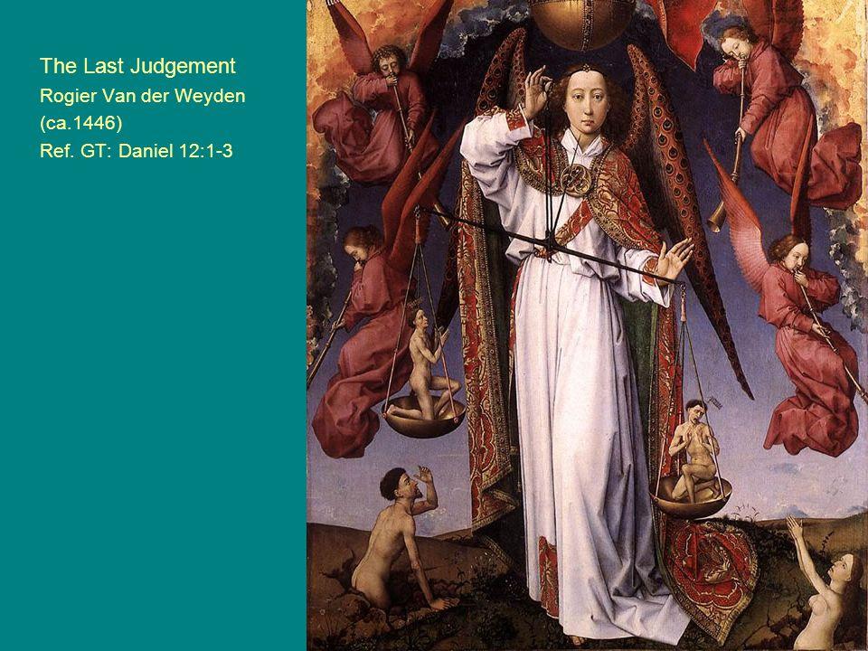 The Last Judgement Rogier Van der Weyden (ca.1446) Ref. GT: Daniel 12:1-3