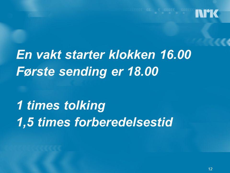 12 En vakt starter klokken 16.00 Første sending er 18.00 1 times tolking 1,5 times forberedelsestid